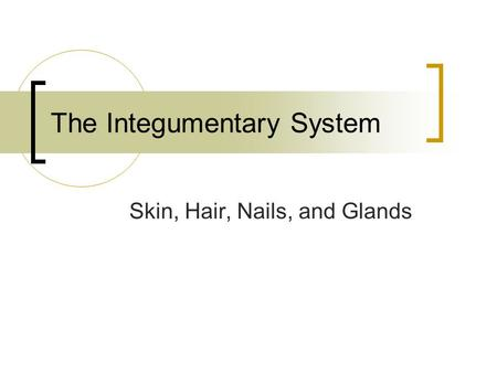 The Integumentary System Skin, Hair, Nails, and Glands.
