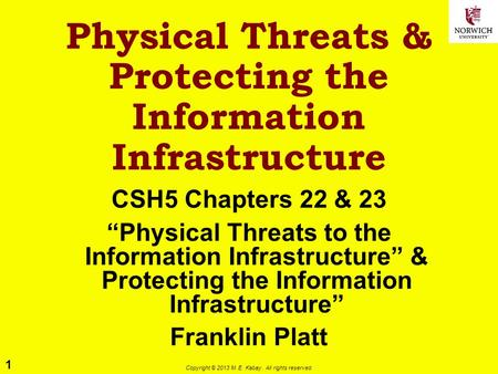 1 Copyright © 2013 M. E. Kabay. All rights reserved. Physical Threats & Protecting the Information Infrastructure CSH5 Chapters 22 & 23 Physical Threats.