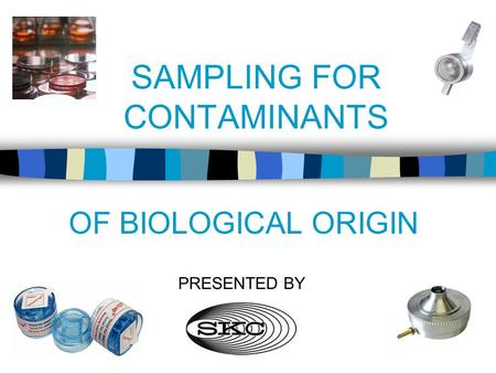 SAMPLING FOR CONTAMINANTS OF BIOLOGICAL ORIGIN PRESENTED BY.