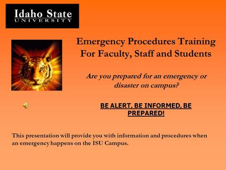 Emergency Procedures Training For Faculty, Staff and Students Are you prepared for an emergency or disaster on campus? BE ALERT, BE INFORMED, BE PREPARED!