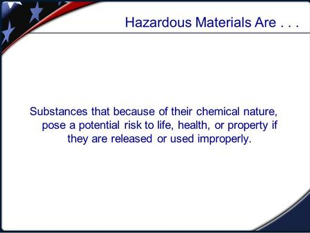 Hazardous Materials Are... Substances that because of their chemical nature, pose a potential risk to life, health, or property if they are released or.