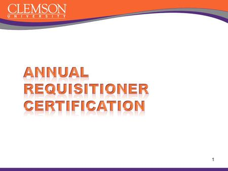 1. Why must I be certified ? The purpose of this certification is to train and provide resources for Clemson University Requisition staff Maintain a simple.