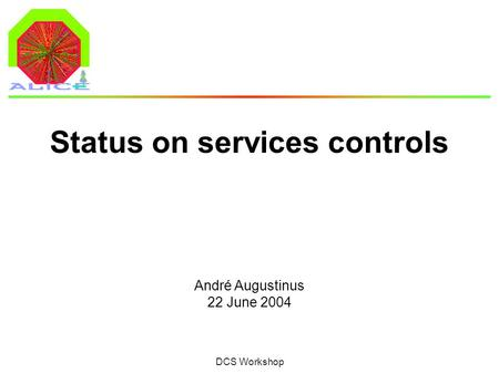 André Augustinus 22 June 2004 DCS Workshop Status on services controls.