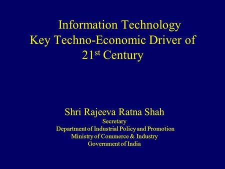 Information Technology Key Techno-Economic Driver of 21 st Century Shri Rajeeva Ratna Shah Secretary Department of Industrial Policy and Promotion Ministry.