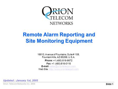 Orion Telecom Networks Inc. 2005 Remote Alarm Reporting and Site Monitoring Equipment Slide 1 Updated : January 1st, 2005 16810, Avenue of Fountains, Suite.