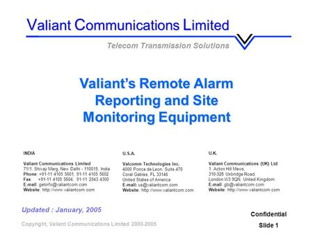 Copyright, Valiant Communications Limited 2000-2005 Valiants Remote Alarm Reporting and Site Monitoring Equipment Confidential Slide 1 V aliant C ommunications.