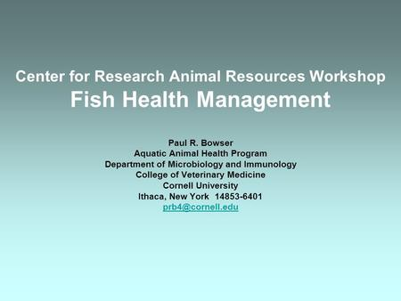 Center for Research Animal Resources Workshop Fish Health Management Paul R. Bowser Aquatic Animal Health Program Department of Microbiology and Immunology.
