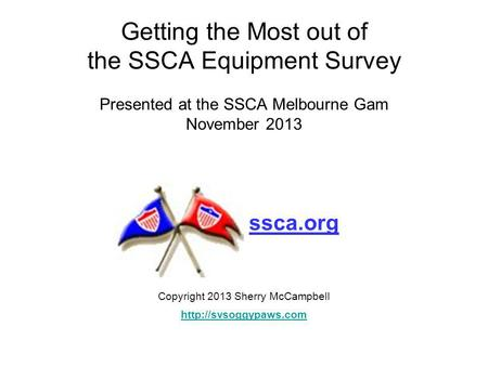 Getting the Most out of the SSCA Equipment Survey Presented at the SSCA Melbourne Gam November 2013 Copyright 2013 Sherry McCampbell