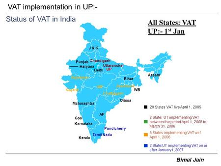 Bimal Jain VAT implementation in UP:- Status of VAT in India Tamil Nadu J & K Orissa Bihar Jharkhand Chattisgarh Uttaranchal Pondicherry GujaratWB Punjab.