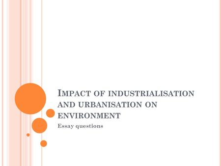 I MPACT OF INDUSTRIALISATION AND URBANISATION ON ENVIRONMENT Essay questions.