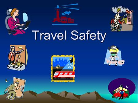Travel Safety. Travel Safety Hazards Transportation Accidents Assault/Robbery/Thief Fire Lifting/Ergonomics.