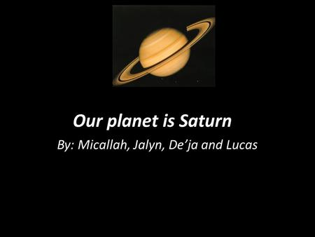 Our planet is Saturn By: Micallah, Jalyn, Deja and Lucas.