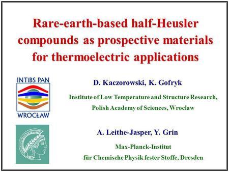 D. Kaczorowski, K. Gofryk Rare-earth-based half-Heusler compounds as prospective materials for thermoelectric applications Institute of Low Temperature.
