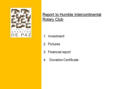 Report to Humble Intercontinental Rotary Club 1.Investment 2.Pictures 3.Financial report 4.Donation Certificate.