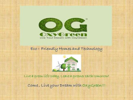1 Eco – Friendly Homes and Technology Live a green life today, Leave a greener earth tomorrow! Come, Live your Dream with OxyGreen!!!