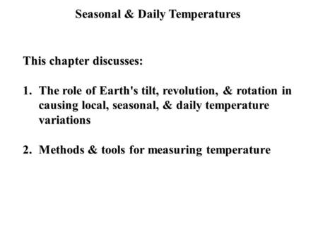 Seasonal & Daily Temperatures This chapter discusses: 1.The role of Earth's tilt, revolution, & rotation in causing local, seasonal, & daily temperature.