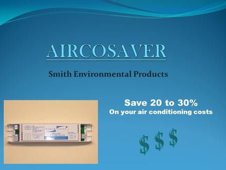 Smith Environmental Products Save 20 to 30% On your air conditioning costs.