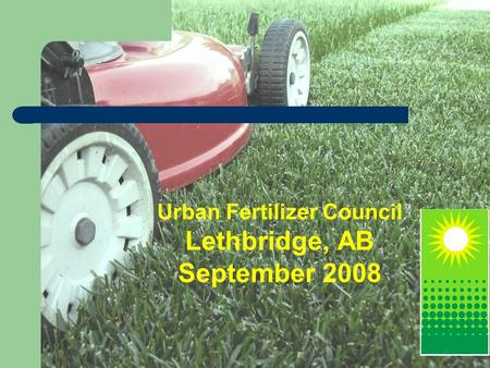 Urban Fertilizer Council Lethbridge, AB September 2008.