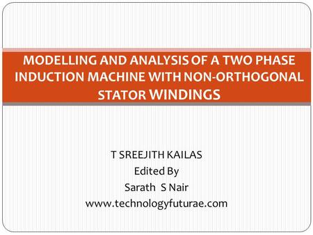 T SREEJITH KAILAS Edited By Sarath S Nair www.technologyfuturae.com MODELLING AND ANALYSIS OF A TWO PHASE INDUCTION MACHINE WITH NON-ORTHOGONAL STATOR.