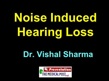 Noise Induced Hearing Loss Dr. Vishal Sharma. Definitions Noise = wrong sound, in wrong place, at wrong time (Park & Park) Acoustic Trauma = sudden, permanent.