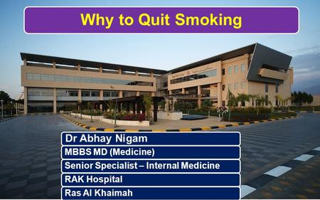 Why to Quit Smoking Dr Abhay Nigam MBBS MD (Medicine)Senior Specialist – Internal MedicineRAK HospitalRas Al Khaimah.