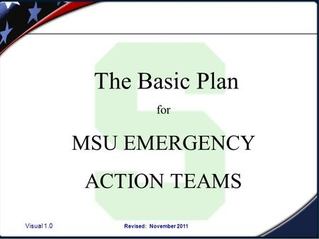 Visual 1.0 Revised: November 2011 The Basic Plan for MSU EMERGENCY ACTION TEAMS.