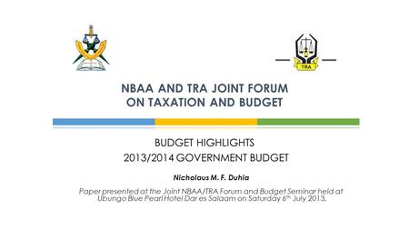BUDGET HIGHLIGHTS 2013/2014 GOVERNMENT BUDGET NBAA AND TRA JOINT FORUM ON TAXATION AND BUDGET Nicholaus M. F. Duhia Paper presented at the Joint NBAA/TRA.
