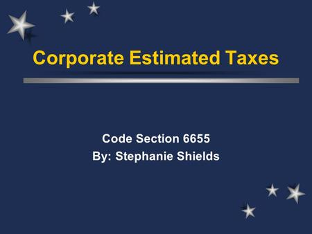 Corporate Estimated Taxes Code Section 6655 By: Stephanie Shields.
