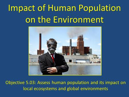 Impact of Human Population on the Environment Objective 5.03: Assess human population and its impact on local ecosystems and global environments.