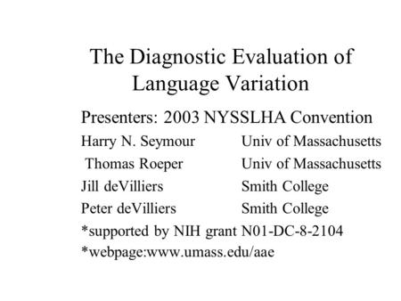 The Diagnostic Evaluation of Language Variation Presenters: 2003 NYSSLHA Convention Harry N. Seymour Univ of Massachusetts Thomas Roeper Univ of Massachusetts.
