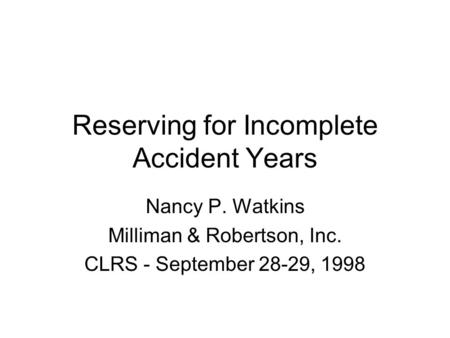 Reserving for Incomplete Accident Years Nancy P. Watkins Milliman & Robertson, Inc. CLRS - September 28-29, 1998.