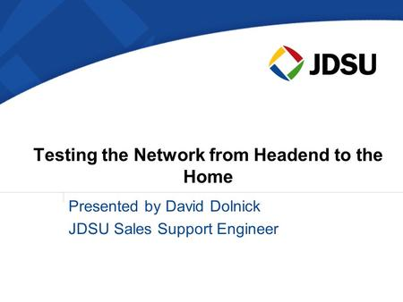 Testing the Network from Headend to the Home Presented by David Dolnick JDSU Sales Support Engineer.