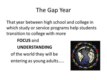 The Gap Year That year between high school and college in which study or service programs help students transition to college with more FOCUS and UNDERSTANDING.