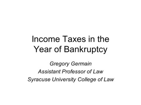 Income Taxes in the Year of Bankruptcy Gregory Germain Assistant Professor of Law Syracuse University College of Law.