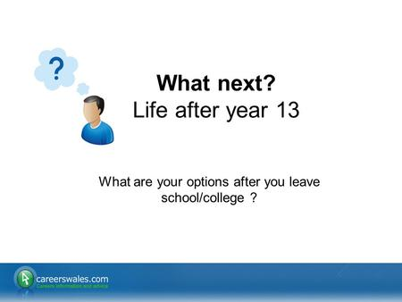 1 What are your options after you leave school/college ? What next? Life after year 13.