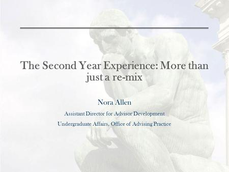 The Second Year Experience: More than just a re-mix Nora Allen Assistant Director for Advisor Development Undergraduate Affairs, Office of Advising Practice.