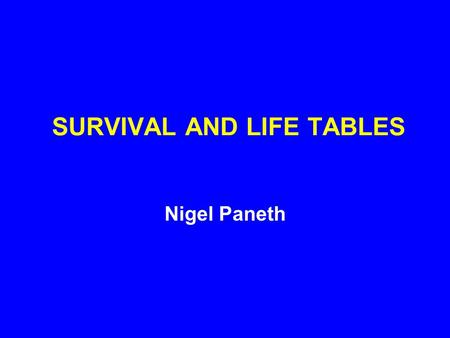 SURVIVAL AND LIFE TABLES Nigel Paneth. THE FIRST FOUR COLUMNS OF THE LIFE TABLE ARE: 1. AGE ( x ) 2. AGE-SPECIFIC MORTALITY RATE (q x ) 3. NUMBER ALIVE.