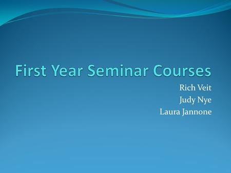 Rich Veit Judy Nye Laura Jannone. Why a New First-Year Seminar First-year seminars are offered at more than 95% of American colleges and universities.
