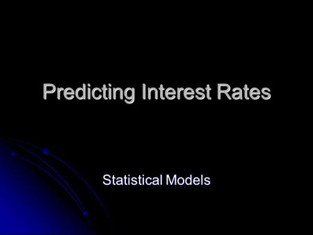 Predicting Interest Rates Statistical Models. Economic vs. Statistical Models Economic models are designed to match correlations between interest rates.