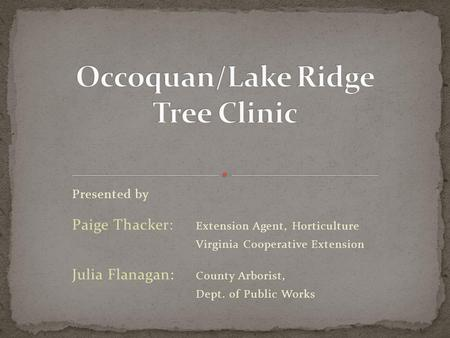 Presented by Paige Thacker: Extension Agent, Horticulture Virginia Cooperative Extension Julia Flanagan: County Arborist, Dept. of Public Works.