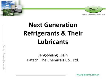 Next Generation Refrigerants & Their Lubricants Jeng-Shiang Tsaih Patech Fine Chemicals Co., Ltd. www.patechfc.com.tw.