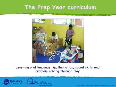 © The State of Queensland (Queensland Studies Authority) 2006 The Prep Year curriculum Learning oral language, mathematics, social skills and problem solving.