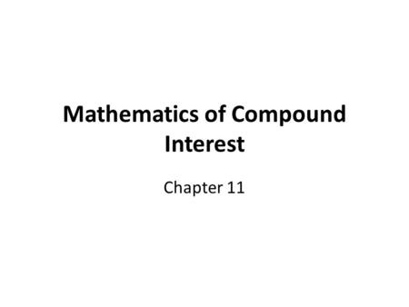 Mathematics of Compound Interest Chapter 11. Compound Interest Compound interest formula: expresses value of principal sum of money left on deposit (or.