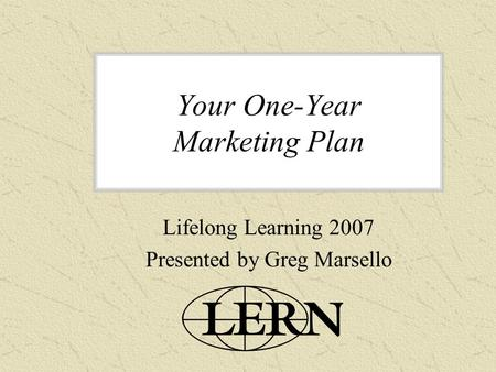 Your One-Year Marketing Plan Lifelong Learning 2007 Presented by Greg Marsello.