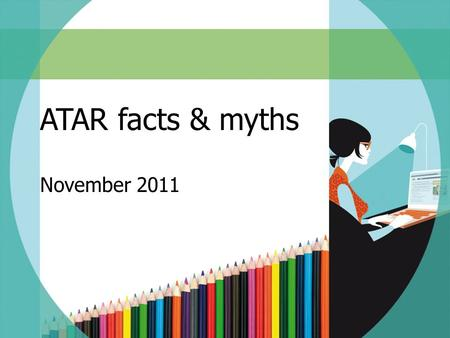 ATAR facts & myths November 2011. SESSION OVERVIEW What is the ATAR? Who is eligible for an ATAR? What contributes to the ATAR? How is the ATAR calculated?