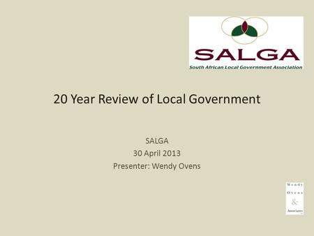 20 Year Review of Local Government SALGA 30 April 2013 Presenter: Wendy Ovens.