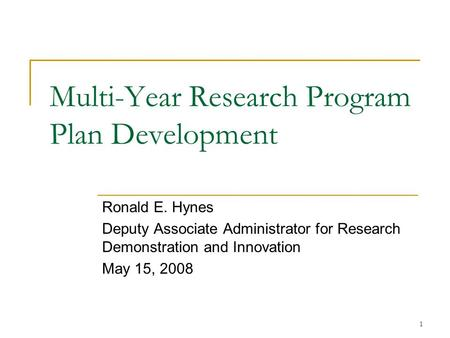 1 Multi-Year Research Program Plan Development Ronald E. Hynes Deputy Associate Administrator for Research Demonstration and Innovation May 15, 2008.