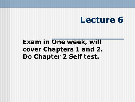 Exam in One week, will cover Chapters 1 and 2. Do Chapter 2 Self test.