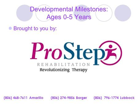Developmental Milestones: Ages 0-5 Years Brought to you by: (806) 468-7611 Amarillo (806) 274-9856 Borger (806) 796-1774 Lubbock.