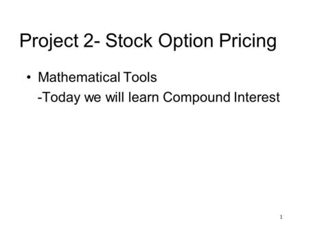 1 Project 2- Stock Option Pricing Mathematical Tools -Today we will learn Compound Interest.